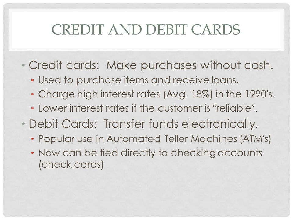 CREDIT AND DEBIT CARDS Credit cards: Make purchases without cash. Used to purchase items and receive loans. Charge high interest rates (Avg. 18%) in t