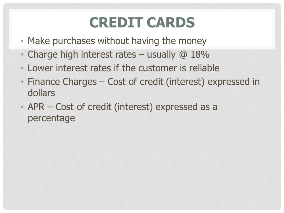 CREDIT CARDS Make purchases without having the money Charge high interest rates – usually @ 18% Lower interest rates if the customer is reliable Finan