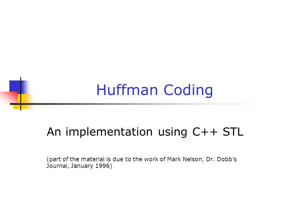 Huffman Coding An implementation using C++ STL (part of the material is due to the work of Mark Nelson, Dr.