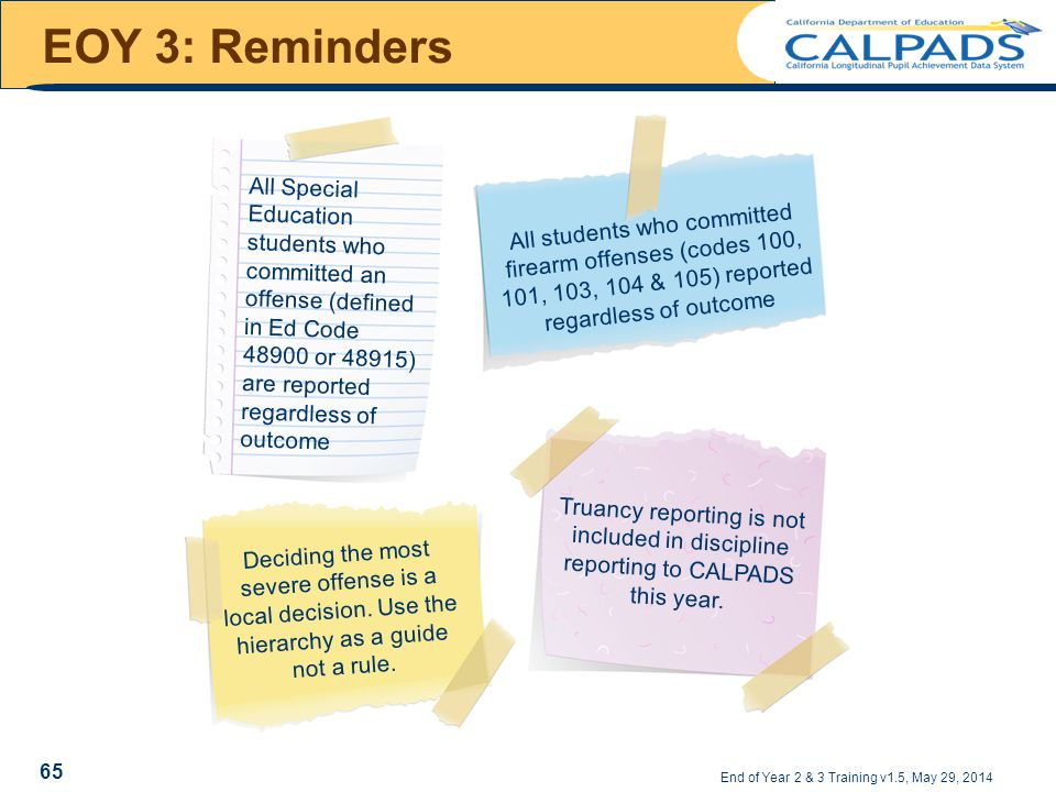 EOY 3: Reminders All Special Education students who committed an offense (defined in Ed Code 48900 or 48915) are reported regardless of outcome All students who committed firearm offenses (codes 100, 101, 103, 104 & 105) reported regardless of outcome Deciding the most severe offense is a local decision.