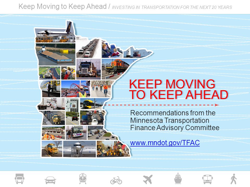 Keep Moving to Keep Ahead / INVESTING IN TRANSPORTATION FOR THE NEXT 20 YEARS Recommendations from the Minnesota Transportation Finance Advisory Committee www.mndot.gov/TFAC KEEP MOVING TO KEEP AHEAD