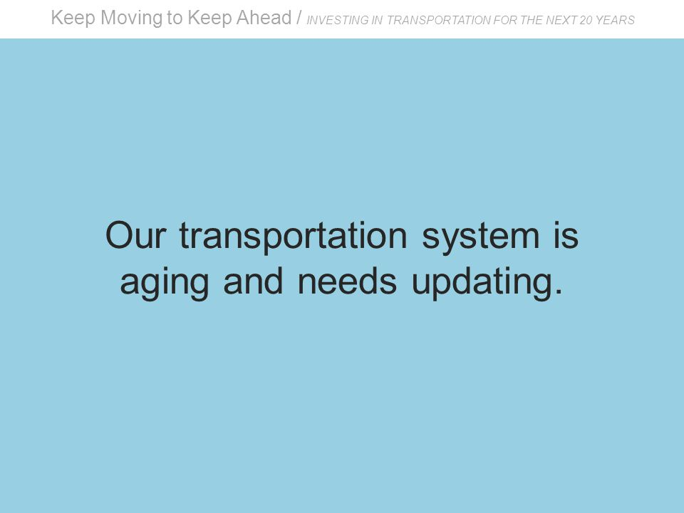 Keep Moving to Keep Ahead / INVESTING IN TRANSPORTATION FOR THE NEXT 20 YEARS Our transportation system is aging and needs updating.