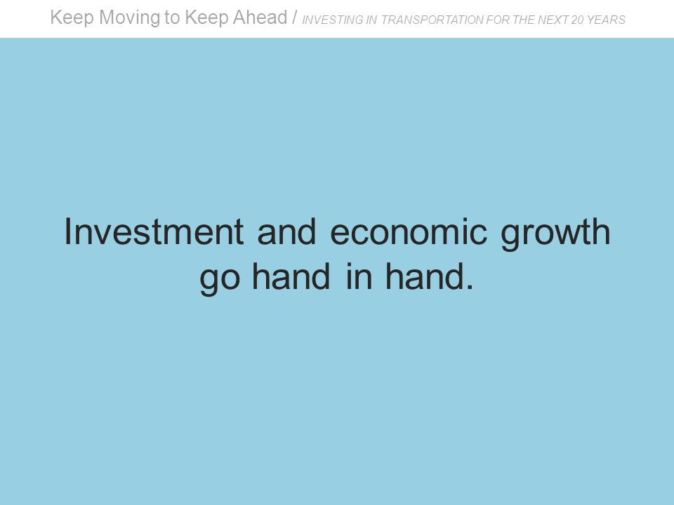 Keep Moving to Keep Ahead / INVESTING IN TRANSPORTATION FOR THE NEXT 20 YEARS Investment and economic growth go hand in hand.