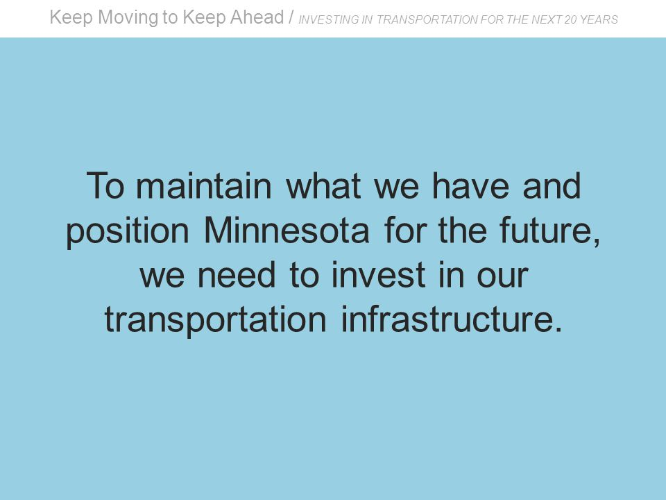 Keep Moving to Keep Ahead / INVESTING IN TRANSPORTATION FOR THE NEXT 20 YEARS To maintain what we have and position Minnesota for the future, we need to invest in our transportation infrastructure.