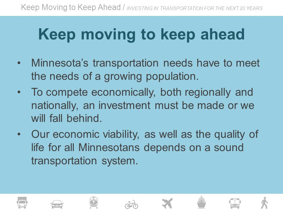 Keep Moving to Keep Ahead / INVESTING IN TRANSPORTATION FOR THE NEXT 20 YEARS Keep moving to keep ahead Minnesota's transportation needs have to meet the needs of a growing population.