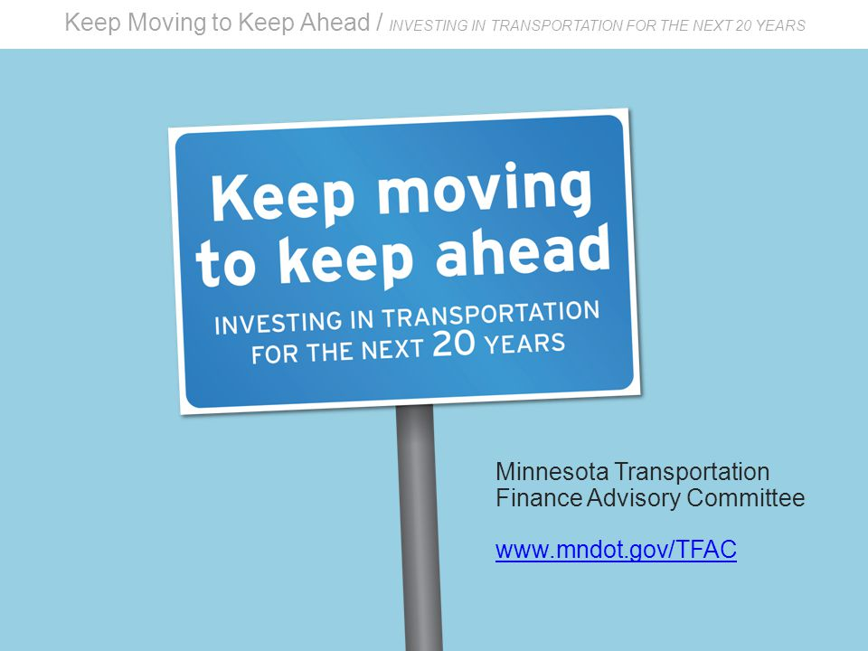 Keep Moving to Keep Ahead / INVESTING IN TRANSPORTATION FOR THE NEXT 20 YEARS Minnesota Transportation Finance Advisory Committee www.mndot.gov/TFAC