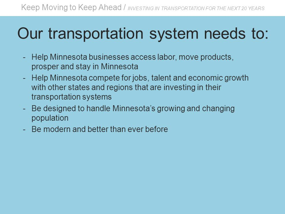 Keep Moving to Keep Ahead / INVESTING IN TRANSPORTATION FOR THE NEXT 20 YEARS Our transportation system needs to: -Help Minnesota businesses access labor, move products, prosper and stay in Minnesota -Help Minnesota compete for jobs, talent and economic growth with other states and regions that are investing in their transportation systems -Be designed to handle Minnesota's growing and changing population -Be modern and better than ever before
