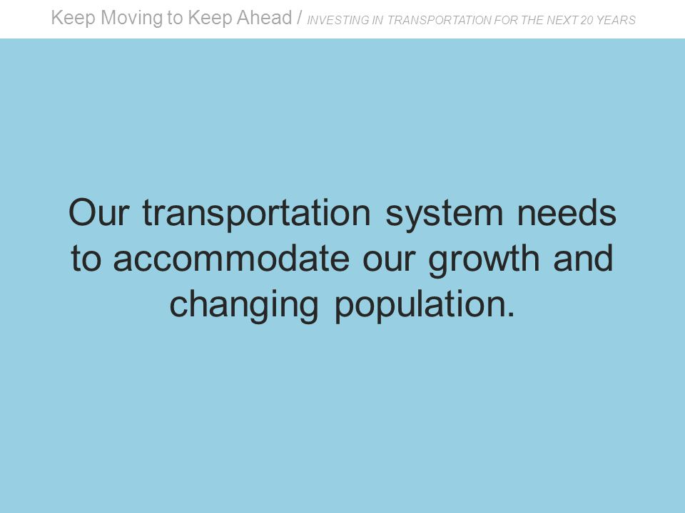 Keep Moving to Keep Ahead / INVESTING IN TRANSPORTATION FOR THE NEXT 20 YEARS Our transportation system needs to accommodate our growth and changing population.