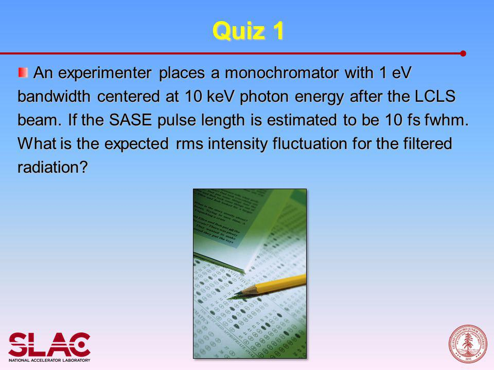 Quiz 1 An experimenter places a monochromator with 1 eV bandwidth centered at 10 keV photon energy after the LCLS beam. If the SASE pulse length is es
