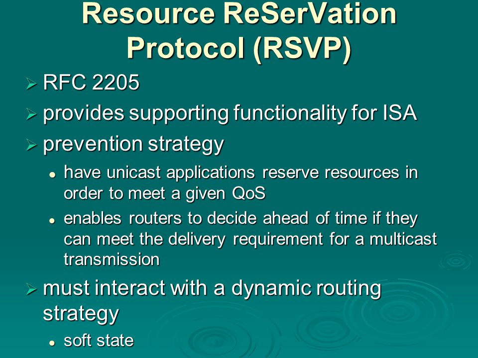 Resource ReSerVation Protocol (RSVP)  RFC 2205  provides supporting functionality for ISA  prevention strategy h ave unicast applications reserve resources in order to meet a given QoS h ave unicast applications reserve resources in order to meet a given QoS enables routers to decide ahead of time if they can meet the delivery requirement for a multicast transmission enables routers to decide ahead of time if they can meet the delivery requirement for a multicast transmission  must interact with a dynamic routing strategy soft state soft state