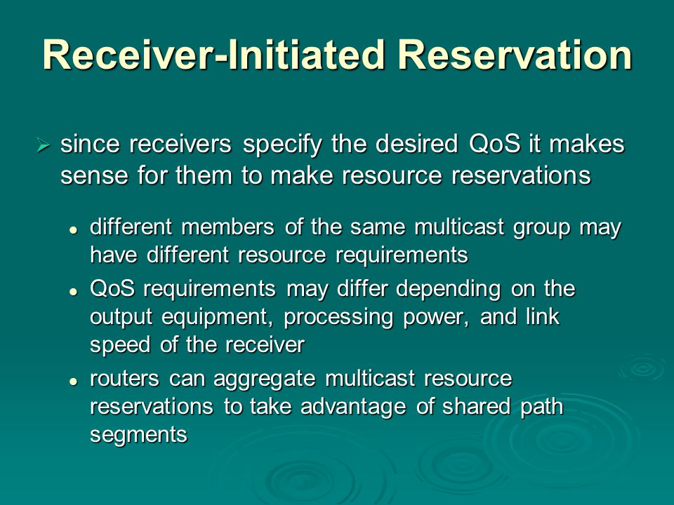 Receiver-Initiated Reservation  since receivers specify the desired QoS it makes sense for them to make resource reservations different members of the same multicast group may have different resource requirements different members of the same multicast group may have different resource requirements QoS requirements may differ depending on the output equipment, processing power, and link speed of the receiver QoS requirements may differ depending on the output equipment, processing power, and link speed of the receiver routers can aggregate multicast resource reservations to take advantage of shared path segments routers can aggregate multicast resource reservations to take advantage of shared path segments