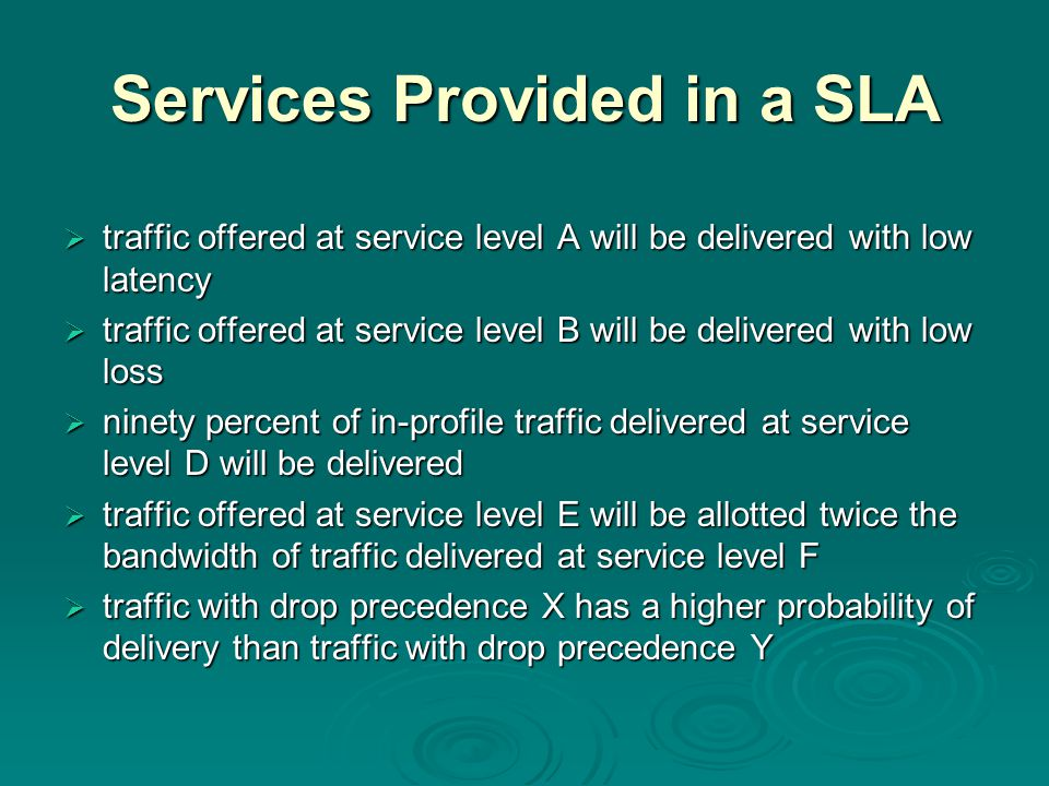 Services Provided in a SLA  traffic offered at service level A will be delivered with low latency  traffic offered at service level B will be delivered with low loss  ninety percent of in-profile traffic delivered at service level D will be delivered  traffic offered at service level E will be allotted twice the bandwidth of traffic delivered at service level F  traffic with drop precedence X has a higher probability of delivery than traffic with drop precedence Y