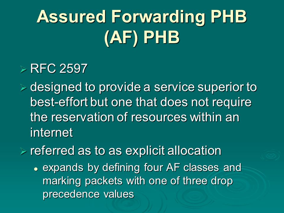 Assured Forwarding PHB (AF) PHB  RFC 2597  designed to provide a service superior to best-effort but one that does not require the reservation of resources within an internet  referred as to as explicit allocation expands by defining four AF classes and marking packets with one of three drop precedence values expands by defining four AF classes and marking packets with one of three drop precedence values