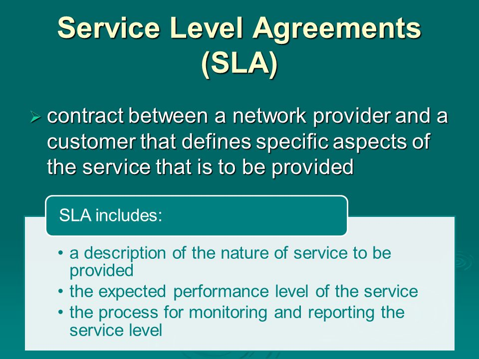 Service Level Agreements (SLA)  contract between a network provider and a customer that defines specific aspects of the service that is to be provided a description of the nature of service to be provided the expected performance level of the service the process for monitoring and reporting the service level SLA includes: