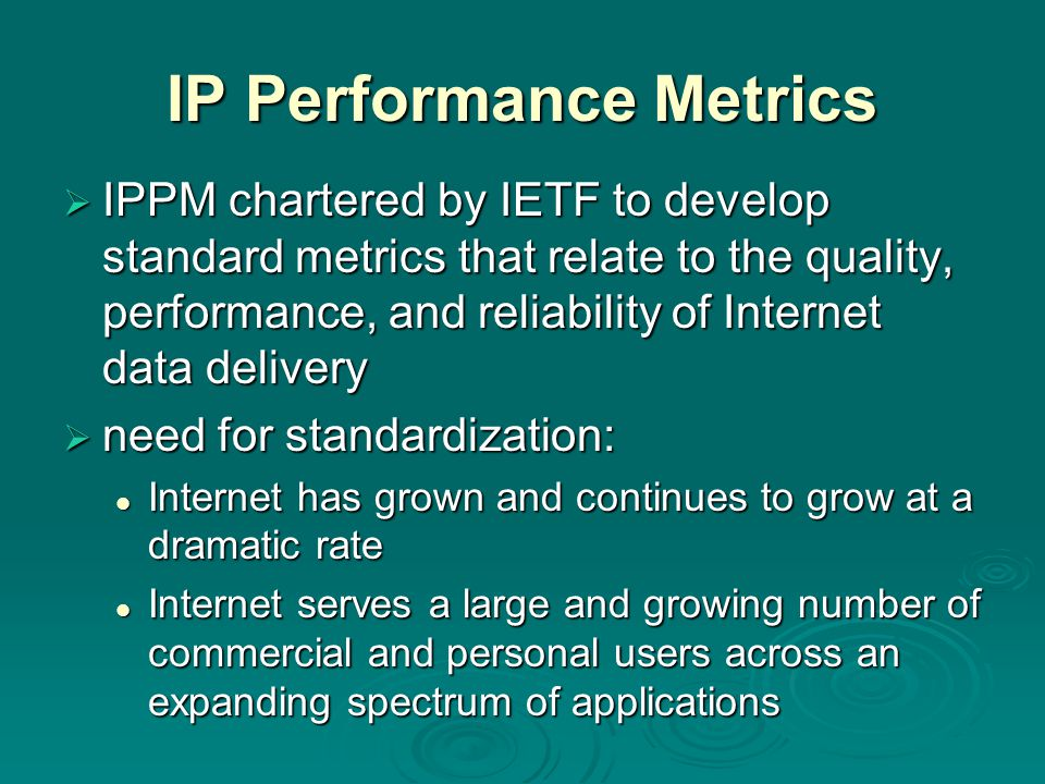 IP Performance Metrics  IPPM chartered by IETF to develop standard metrics that relate to the quality, performance, and reliability of Internet data delivery  need for standardization: Internet has grown and continues to grow at a dramatic rate Internet has grown and continues to grow at a dramatic rate Internet serves a large and growing number of commercial and personal users across an expanding spectrum of applications Internet serves a large and growing number of commercial and personal users across an expanding spectrum of applications