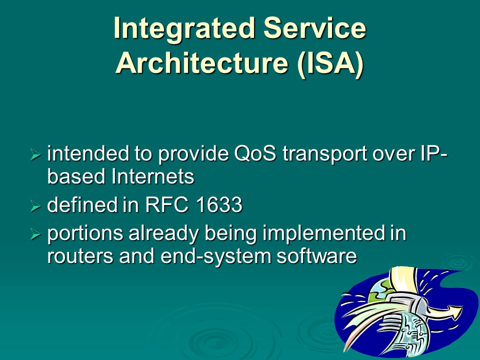 Integrated Service Architecture (ISA)  intended to provide QoS transport over IP- based Internets  defined in RFC 1633  portions already being implemented in routers and end-system software