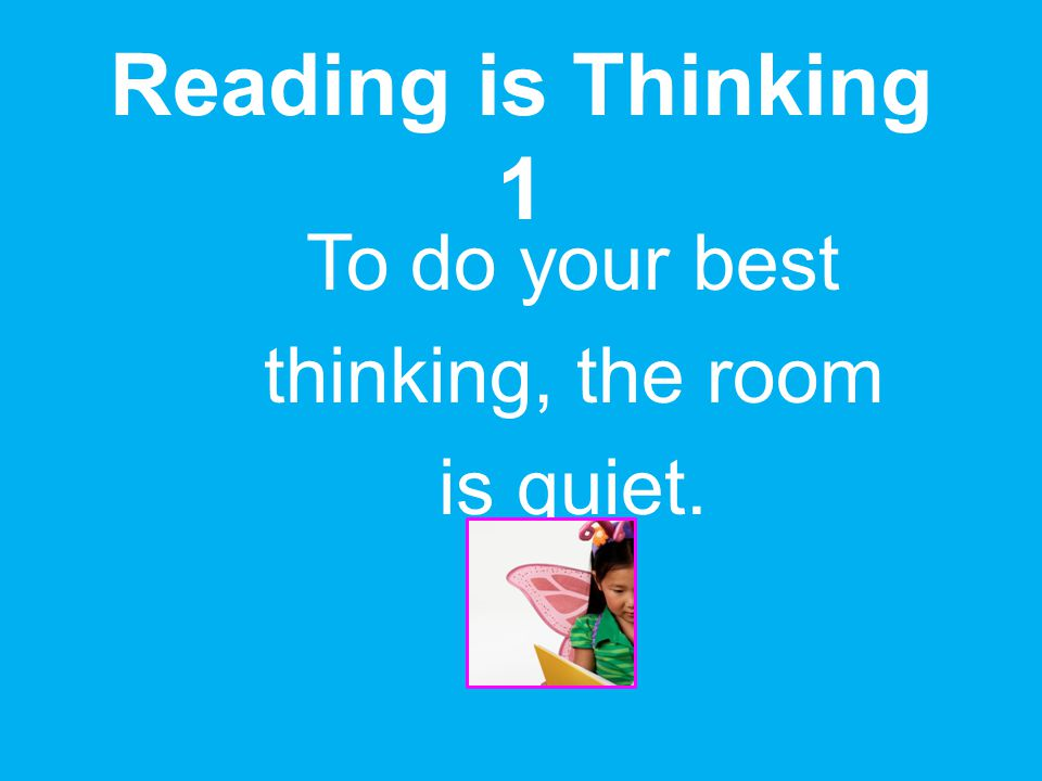 You will read silently without talking to anyone. Reading is Thinking 1