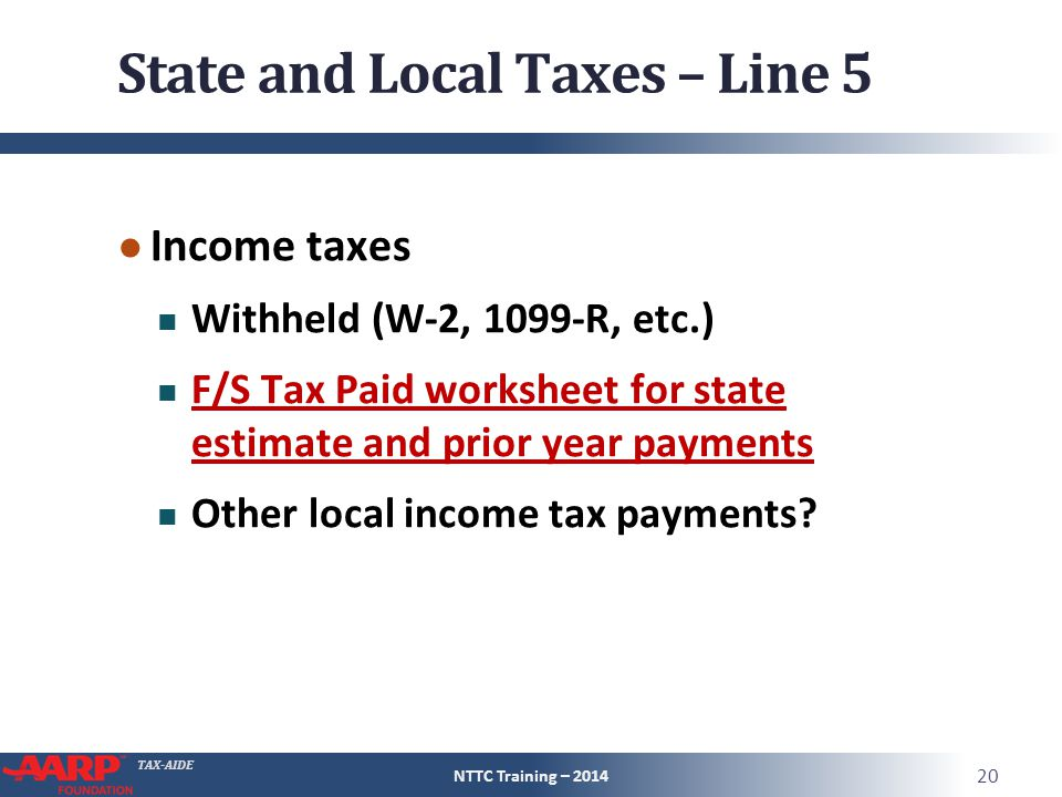 TAX-AIDE State and Local Taxes – Line 5 ● Income taxes Withheld (W-2, 1099-R, etc.) F/S Tax Paid worksheet for state estimate and prior year payments Other local income tax payments.