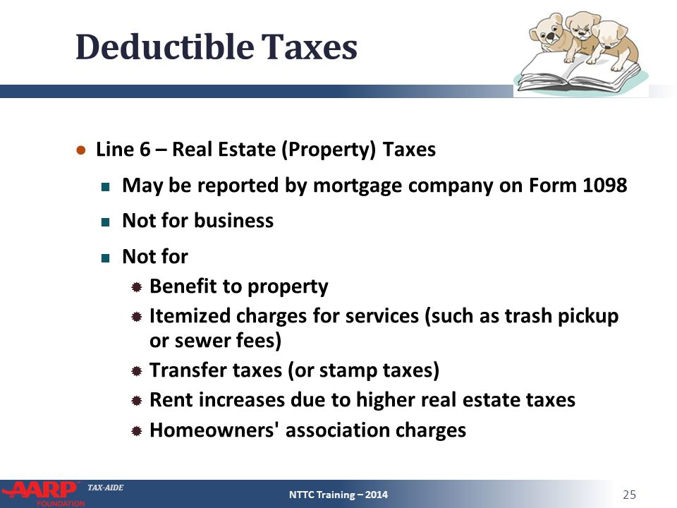 TAX-AIDE Deductible Taxes ● Line 6 – Real Estate (Property) Taxes May be reported by mortgage company on Form 1098 Not for business Not for  Benefit to property  Itemized charges for services (such as trash pickup or sewer fees)  Transfer taxes (or stamp taxes)  Rent increases due to higher real estate taxes  Homeowners association charges NTTC Training – 2014 25