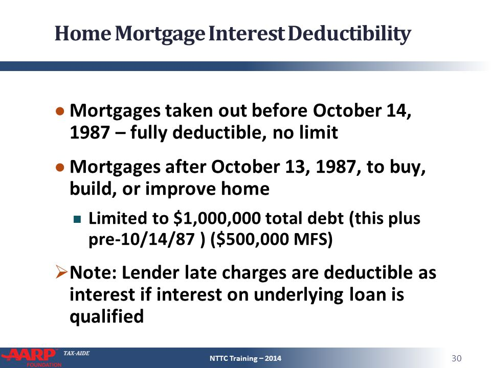 TAX-AIDE Home Mortgage Interest Deductibility ● Mortgages taken out before October 14, 1987 – fully deductible, no limit ● Mortgages after October 13, 1987, to buy, build, or improve home Limited to $1,000,000 total debt (this plus pre-10/14/87 ) ($500,000 MFS)  Note: Lender late charges are deductible as interest if interest on underlying loan is qualified NTTC Training – 2014 30