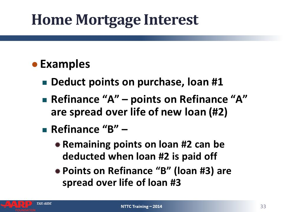 TAX-AIDE Home Mortgage Interest ● Examples Deduct points on purchase, loan #1 Refinance A – points on Refinance A are spread over life of new loan (#2) Refinance B –  Remaining points on loan #2 can be deducted when loan #2 is paid off  Points on Refinance B (loan #3) are spread over life of loan #3 NTTC Training – 2014 33