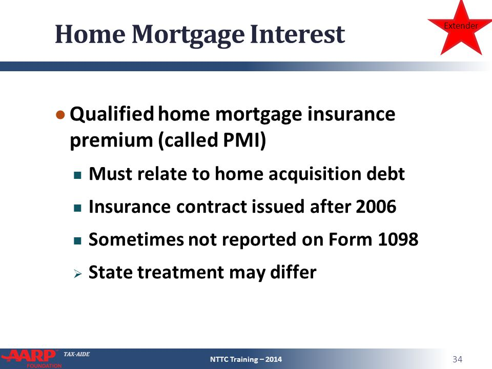 TAX-AIDE Home Mortgage Interest ● Qualified home mortgage insurance premium (called PMI) Must relate to home acquisition debt Insurance contract issued after 2006 Sometimes not reported on Form 1098  State treatment may differ NTTC Training – 2014 34 Extender