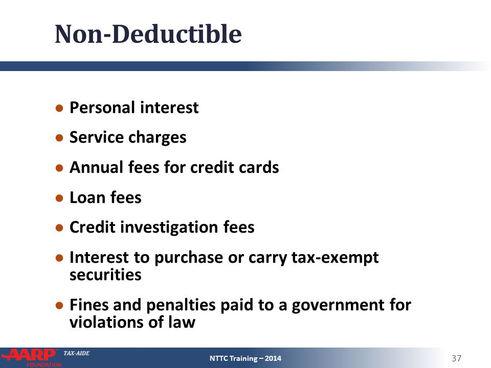 TAX-AIDE Non-Deductible ● Personal interest ● Service charges ● Annual fees for credit cards ● Loan fees ● Credit investigation fees ● Interest to purchase or carry tax-exempt securities ● Fines and penalties paid to a government for violations of law NTTC Training – 2014 37