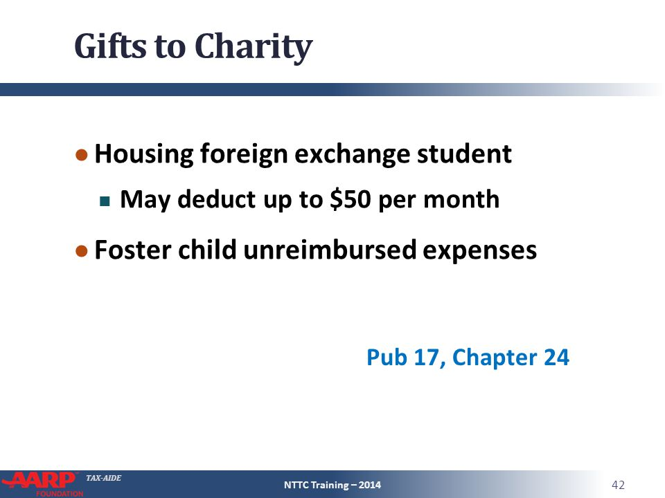 TAX-AIDE Gifts to Charity ● Housing foreign exchange student May deduct up to $50 per month ● Foster child unreimbursed expenses NTTC Training – 2014 42 Pub 17, Chapter 24