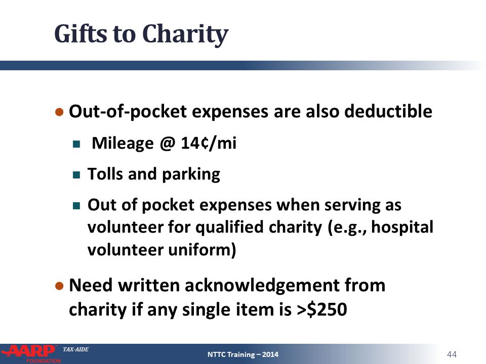 TAX-AIDE Gifts to Charity ● Out-of-pocket expenses are also deductible Mileage @ 14¢/mi Tolls and parking Out of pocket expenses when serving as volunteer for qualified charity (e.g., hospital volunteer uniform) ● Need written acknowledgement from charity if any single item is >$250 NTTC Training – 2014 44