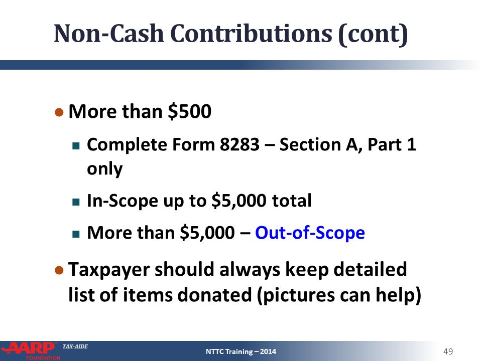 TAX-AIDE Non-Cash Contributions (cont) ● More than $500 Complete Form 8283 – Section A, Part 1 only In-Scope up to $5,000 total More than $5,000 – Out-of-Scope ● Taxpayer should always keep detailed list of items donated (pictures can help) NTTC Training – 2014 49