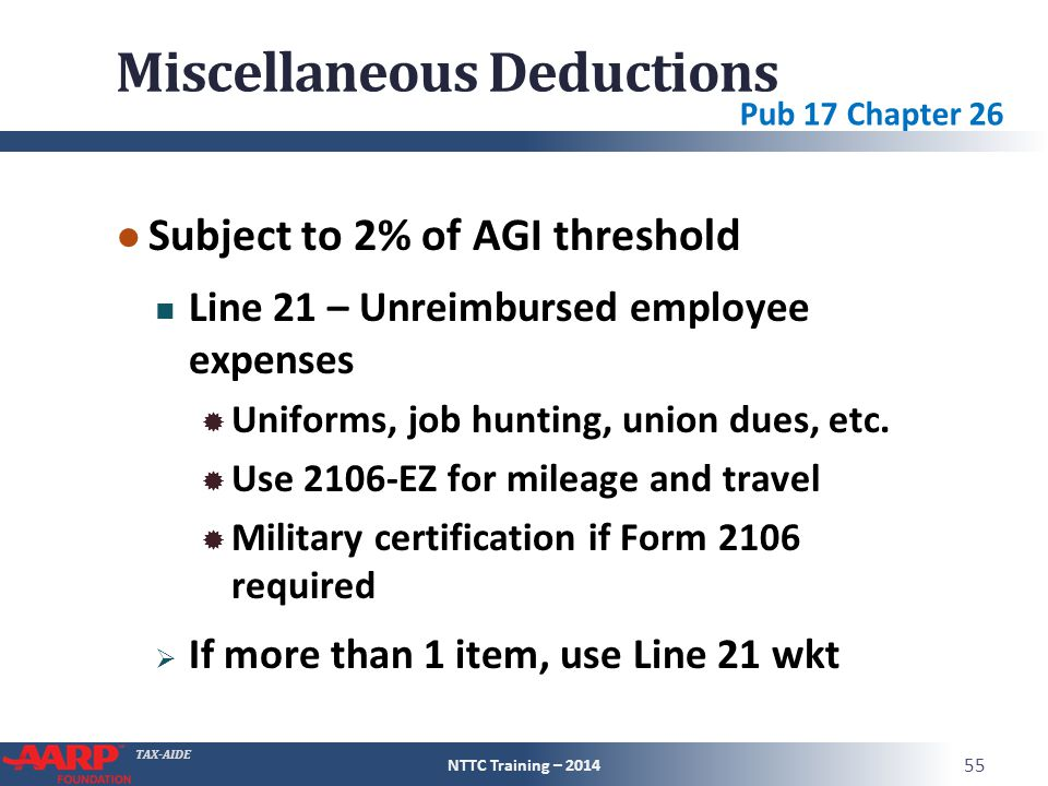 TAX-AIDE Miscellaneous Deductions ● Subject to 2% of AGI threshold Line 21 – Unreimbursed employee expenses  Uniforms, job hunting, union dues, etc.
