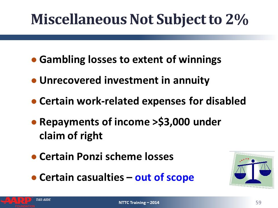 TAX-AIDE Miscellaneous Not Subject to 2% ● Gambling losses to extent of winnings ● Unrecovered investment in annuity ● Certain work-related expenses for disabled ● Repayments of income >$3,000 under claim of right ● Certain Ponzi scheme losses ● Certain casualties – out of scope NTTC Training – 2014 59