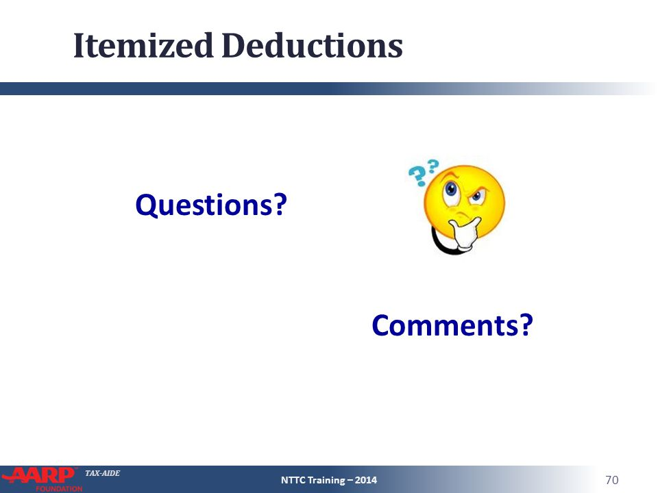 TAX-AIDE Itemized Deductions NTTC Training – 2014 70 Questions? Comments?