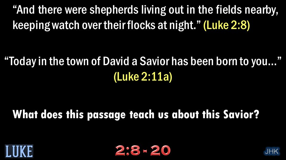 And there were shepherds living out in the fields nearby, keeping watch over their flocks at night. (Luke 2:8) Today in the town of David a Savior has been born to you… (Luke 2:11a) What does this passage teach us about this Savior