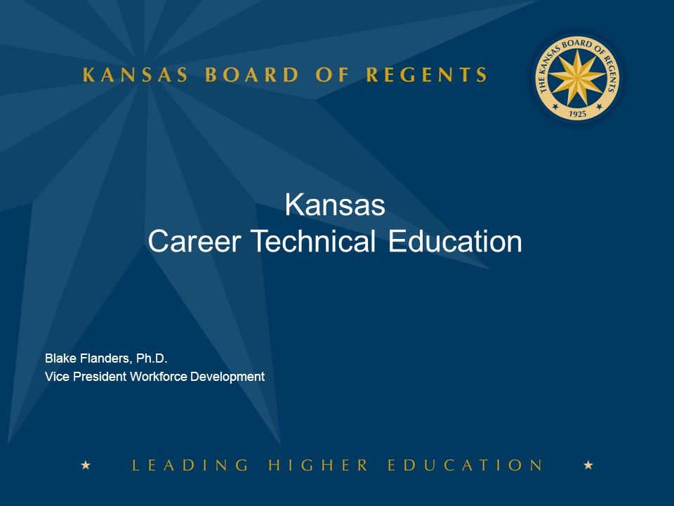 Kansas Career Technical Education Blake Flanders, Ph.D. Vice President Workforce Development