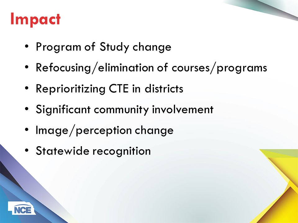 Program of Study change Refocusing/elimination of courses/programs Reprioritizing CTE in districts Significant community involvement Image/perception change Statewide recognition Impact