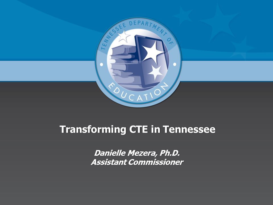 Transforming CTE in Tennessee Danielle Mezera, Ph.D.