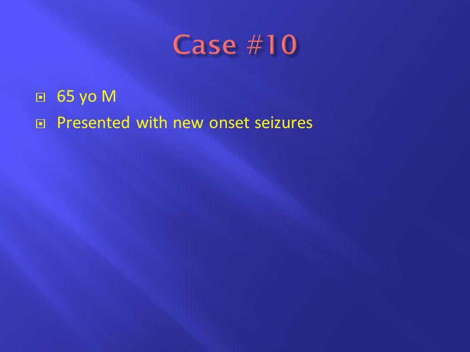  65 yo M  Presented with new onset seizures