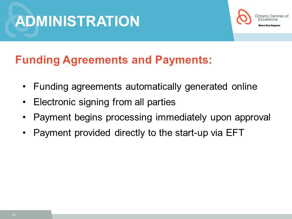 ADMINISTRATION Funding Agreements and Payments: Funding agreements automatically generated online Electronic signing from all parties Payment begins processing immediately upon approval Payment provided directly to the start-up via EFT 13