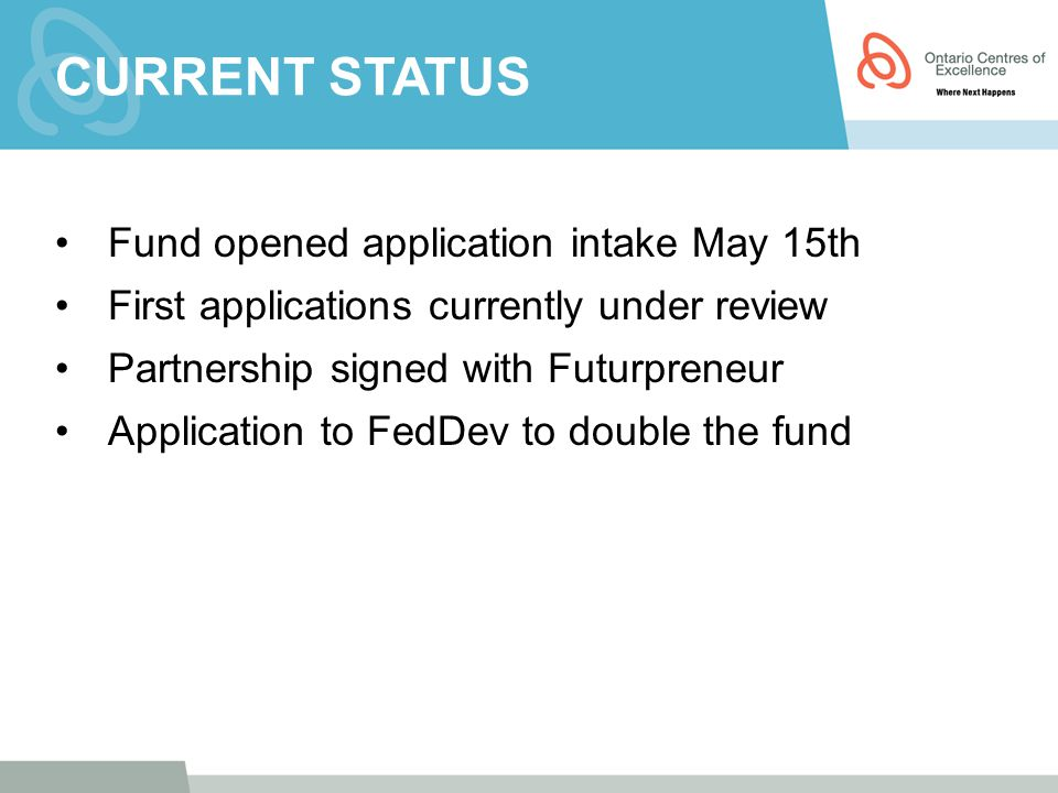 CURRENT STATUS Fund opened application intake May 15th First applications currently under review Partnership signed with Futurpreneur Application to FedDev to double the fund