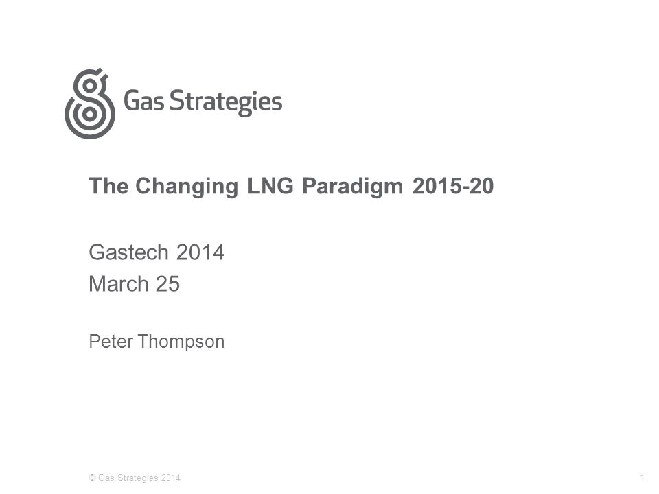 The Changing LNG Paradigm 2015-20 Gastech 2014 March 25 Peter Thompson © Gas Strategies 20141