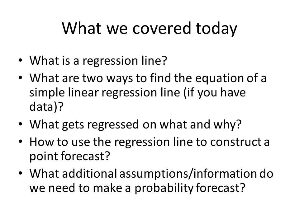 What we covered today What is a regression line? What are two ways to find the equation of a simple linear regression line (if you have data)? What ge