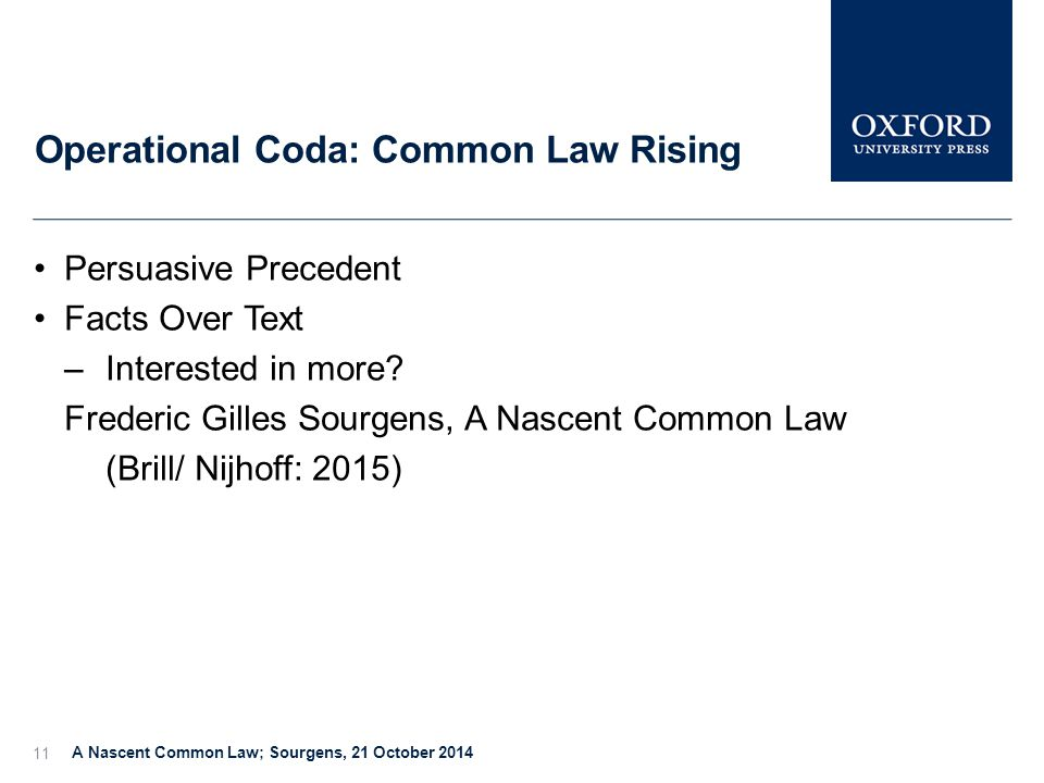 Operational Coda: Common Law Rising A Nascent Common Law; Sourgens, 21 October 2014 11 Persuasive Precedent Facts Over Text –Interested in more.