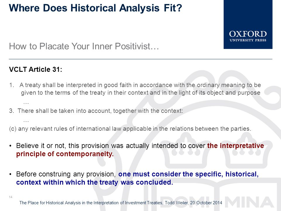 The Place for Historical Analysis in the Interpretation of Investment Treaties, Todd Weiler, 20 October 2014 Where Does Historical Analysis Fit.