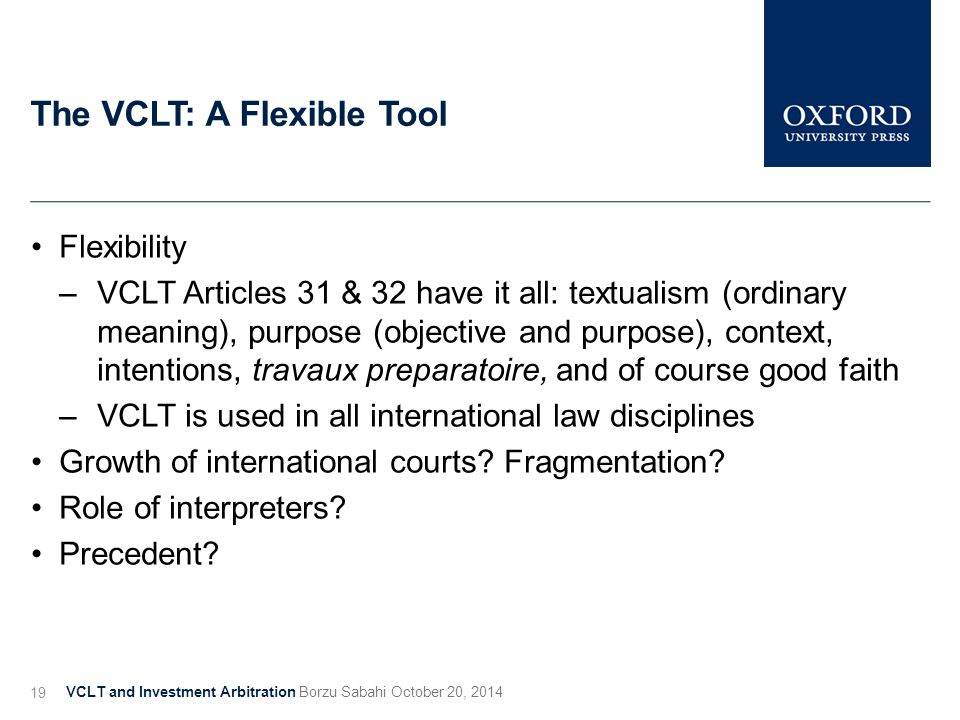 The VCLT: A Flexible Tool VCLT and Investment Arbitration Borzu Sabahi October 20, 2014 19 Flexibility –VCLT Articles 31 & 32 have it all: textualism (ordinary meaning), purpose (objective and purpose), context, intentions, travaux preparatoire, and of course good faith –VCLT is used in all international law disciplines Growth of international courts.