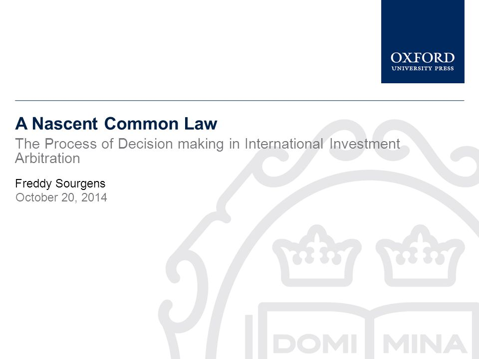 A Nascent Common Law The Process of Decision making in International Investment Arbitration Freddy Sourgens October 20, 2014