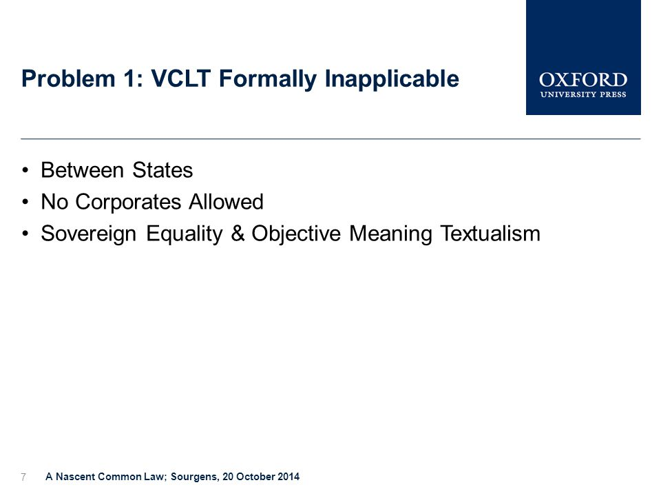 Problem 1: VCLT Formally Inapplicable A Nascent Common Law; Sourgens, 20 October 2014 7 Between States No Corporates Allowed Sovereign Equality & Objective Meaning Textualism