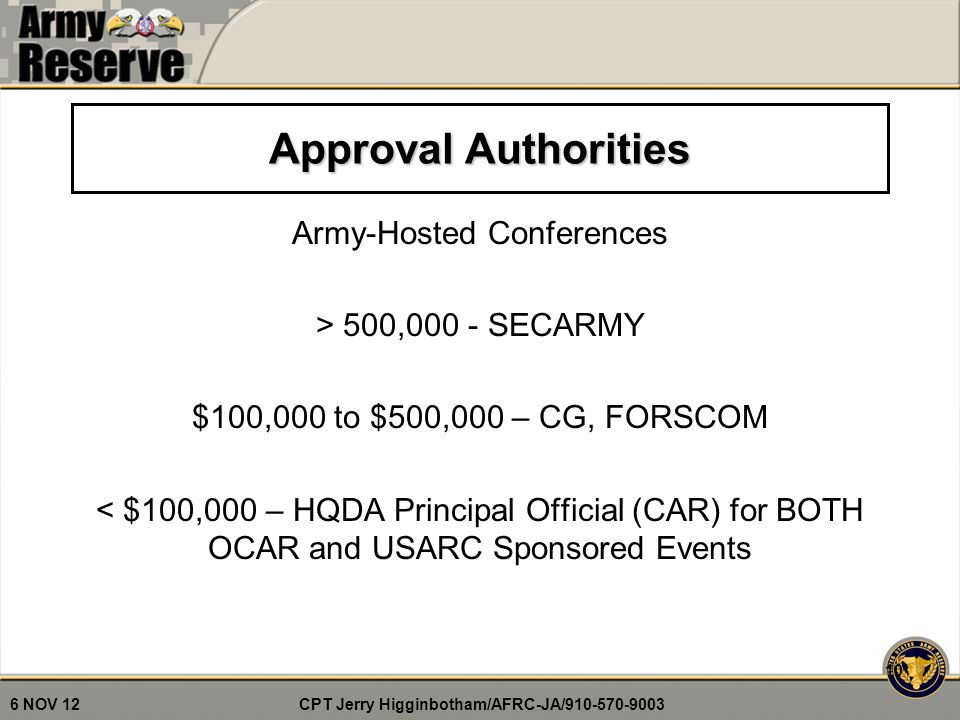 CPT Jerry Higginbotham/AFRC-JA/910-570-9003 6 NOV 12 Approval Authorities Army-Hosted Conferences > 500,000 - SECARMY $100,000 to $500,000 – CG, FORSCOM < $100,000 – HQDA Principal Official (CAR) for BOTH OCAR and USARC Sponsored Events 10