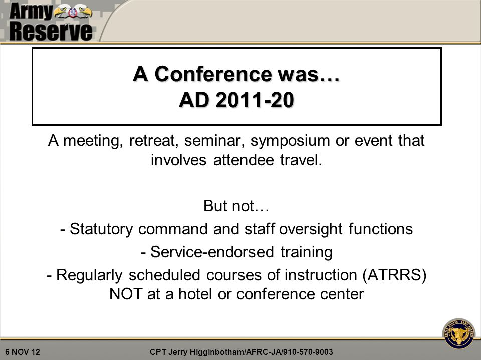 CPT Jerry Higginbotham/AFRC-JA/910-570-9003 6 NOV 12 A Conference was… AD 2011-20 A meeting, retreat, seminar, symposium or event that involves attendee travel.