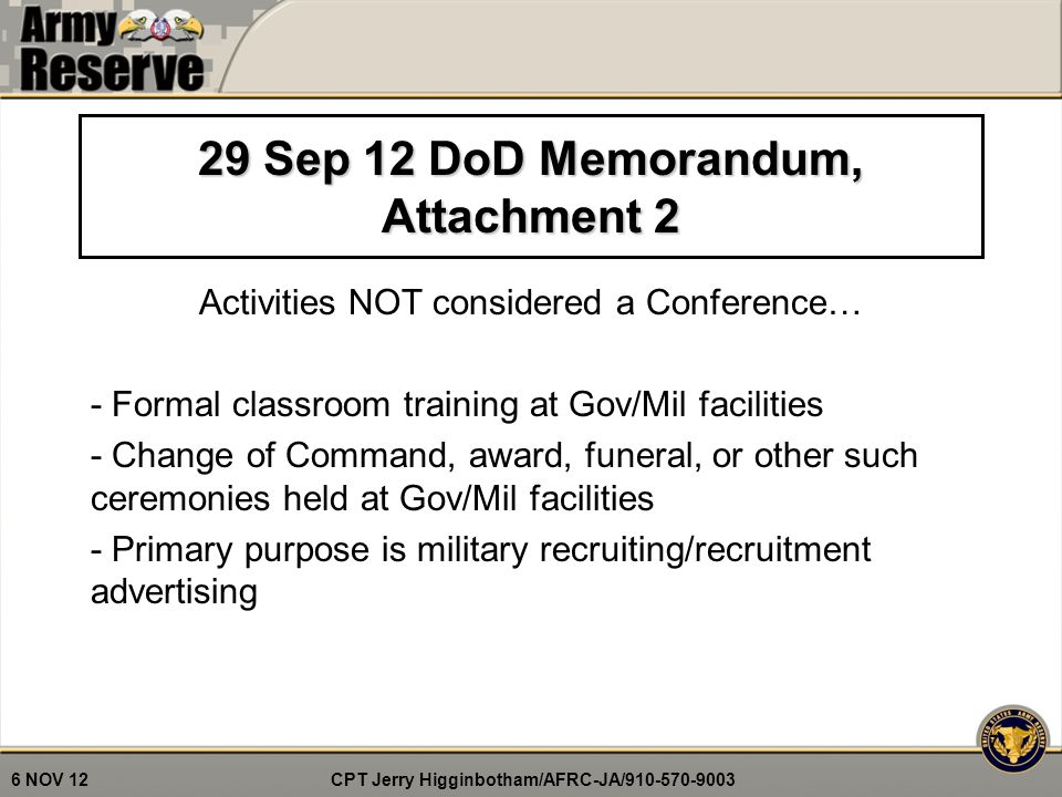 CPT Jerry Higginbotham/AFRC-JA/910-570-9003 6 NOV 12 7 29 Sep 12 DoD Memorandum, Attachment 2 Activities NOT considered a Conference… - Formal classroom training at Gov/Mil facilities - Change of Command, award, funeral, or other such ceremonies held at Gov/Mil facilities - Primary purpose is military recruiting/recruitment advertising